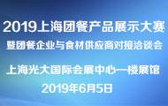 2019上海团餐产品展示大赛暨团餐企业与食材供应商对接洽谈会